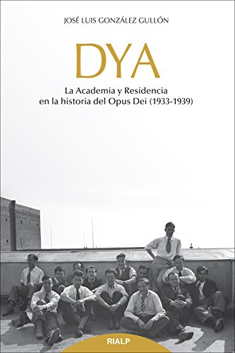 DYA: La academia y residencia en la historia del Opus Dei (1933-1939) (Libros sobre el Opus Dei) por José Luis González Gullón