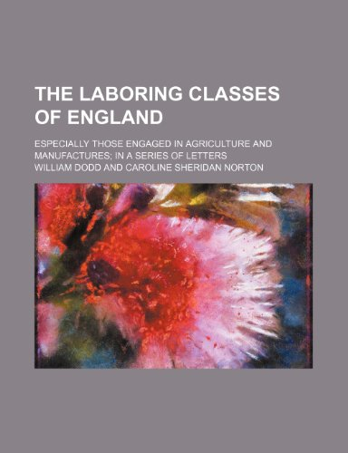 The Laboring Classes of England; Especially Those Engaged in Agriculture and Manufactures in a Series of Letters