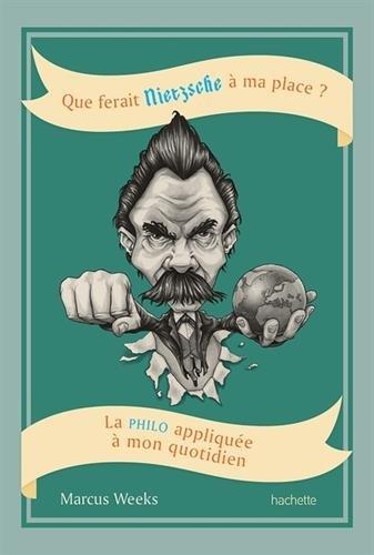 Que ferait Nietzsche à ma place?: La philo appliquée à mon quotidien par Marcus Weeks