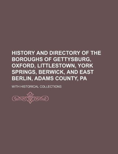 History and Directory of the Boroughs of Gettysburg, Oxford, Littlestown, York Springs, Berwick, and East Berlin, Adams County, Pa; With Historical Collections - East Berlin Pa