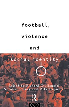 Football, Violence and Social Identity by [Giulianotti, Richard, Norman Bonny and Mike hepwort]