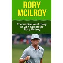 Rory McIlroy: The Inspirational Story of Golf Superstar Rory McIlroy (Rory McIlroy Unauthorized Biography, Northern Ireland, United Kingdom, Golf Books)