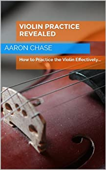 Violin Practice Revealed - How to Practice the Violin Effectively... (How to Play The Violin Book 5) (English Edition) par [Chase, Aaron]