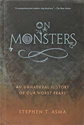 On Monsters: An Unnatural History of Our Worst Fears by Stephen T. Asma (2009-10-01)