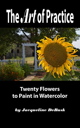 The Art of Practice: Twenty Flowers to Paint in Watercolor (Nature: Flowers Book 2) (English Edition) por Jacqueline DeBusk