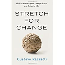 Stretch for Change: How To Improve Your Change Fitness And Thrive In Life