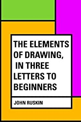 The Elements of Drawing, in Three Letters to Beginners by John Ruskin (2016-02-20)