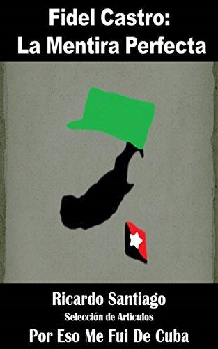 Fidel Castro: La Mentira Perfecta (Recopilación de Articulos nº 1) por Ricardo Santiago