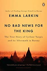 No Bad News for the King: The True Story of Cyclone Nargis and Its Aftermath in Burma by Emma Larkin (2011-06-28)
