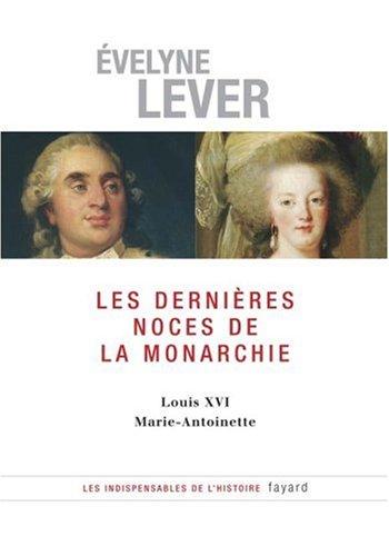 Les dernières noces de la Monarchie : Louis XVI, Marie-Antoinette par Evelyne Lever