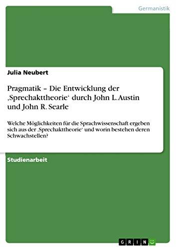 Pragmatik - Die Entwicklung der 'Sprechakttheorie' durch John L. Austin und John R. Searle: Welche Möglichkeiten für die Sprachwissenschaft ergeben sich ... und worin bestehen deren Schwachstellen?