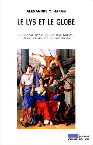 Le lys et le globe : messianisme, dynastique et rêve impérial en France aux XVIe et XVIIe siècle par Alexandre-Y. Haran