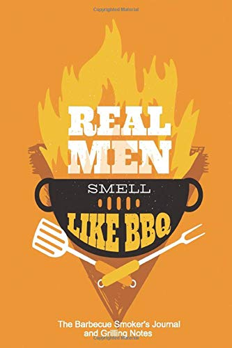 Real Men Smell Like BBQ The Barbecue Smoker's Journal and Grilling Notes: Logbook To Take Notes, Refine Your Process To Become A BBQ Pro With This Blank Notebook -