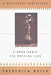 A Dangerous Profession : A Book About the Writing Life by Frederick Busch (1998-10-15)