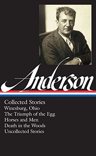 Sherwood Anderson: Collected Stories (Loa #235): Winesburg, Ohio / The Triumph of the Egg / Horses and Men / Death in the Woods / Uncollected Stories (Library of America) por Sherwood Anderson
