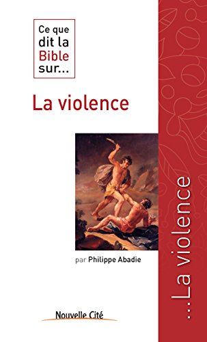 Ce que dit la Bible sur la violence: Comprendre la parole biblique (Ce que dit la Bible sur... t. 13) par Philippe Abadie