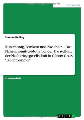 Kunsthonig, Feinkost und Zwiebeln - Das Nahrungsmittel-Motiv bei der Darstellung der Nachkriegsgesellschaft in Günter Grass'