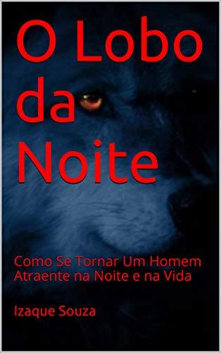 O Lobo da Noite: Como Se Tornar  Um Homem Atraente na Noite e na Vida (Portuguese Edition) por Izaque Souza