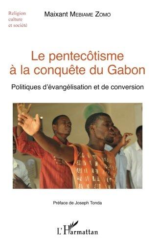 Le pentecôtisme à la conquête du Gabon: Politiques d'évangélisation et de conversion par Maixant Mebiame-Zomo