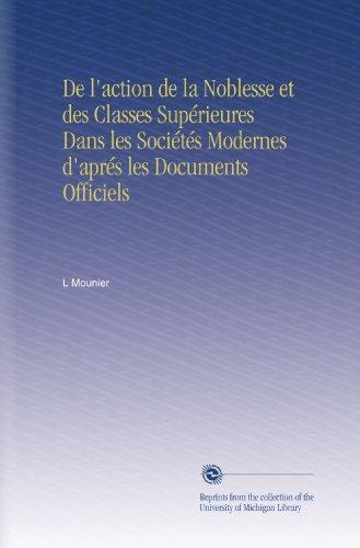 De l'action de la Noblesse et des Classes Supérieures Dans les Sociétés Modernes d'aprés les Documents Officiels par L Mounier
