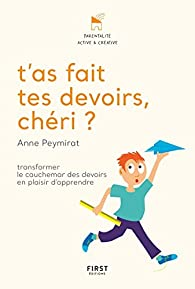 T'as fait tes devoirs, chéri ? Transformer le cauchemar des devoirs en plaisir d'apprendre par Anne PEYMIRAT