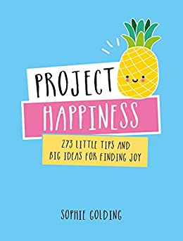 Project Happiness: 273 Little Tips and Big Ideas for Finding Joy by [Golding, Sophie]
