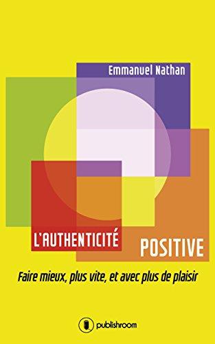 L'authenticité positive: Faire mieux, plus vite, et avec plus de plaisir par Emmanuel Nathan