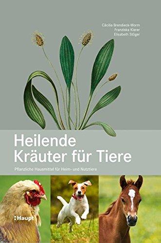Heilende Kräuter für Tiere: Pflanzliche Hausmittel für Heim- und Nutztiere (Hund Hausmittel)