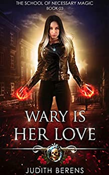 Wary Is Her Love: An Urban Fantasy Action Adventure (The School Of Necessary Magic Book 3) (English Edition)