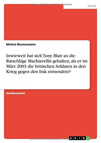 Inwieweit hat sich Tony Blair an die Ratschläge Machiavellis gehalten, als er im März 2003 die britischen Soldaten in den Krieg gegen den Irak entsendete?