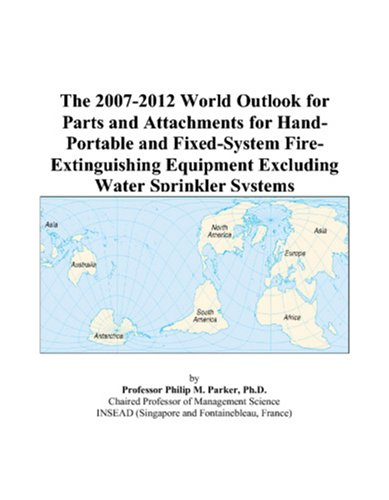 The 2007-2012 World Outlook for Parts and Attachments for Hand-Portable and Fixed-System Fire-Extinguishing Equipment Excluding Water Sprinkler Systems -