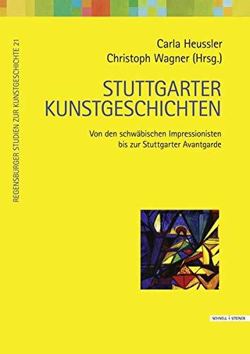Stuttgarter Kunstgeschichten: Von den schwäbischen Impressionisten bis zur Stuttgarter Avantgarde (Regensburger Studien zur Kunstgeschichte, Band 21)