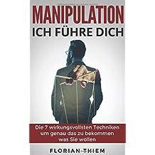 Manipulation - Ich führe Dich: Die 7 wirkungsvollsten Manipulationstechniken um genau das zu bekommen was Sie wollen (Tricks für Ihren Alltag, Menschen demaskieren)