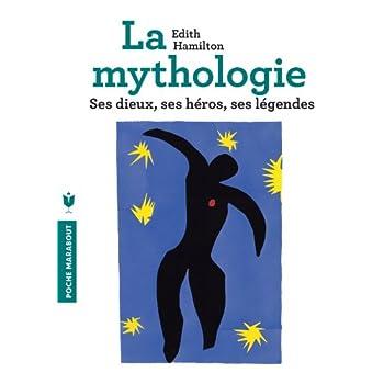 La mythologie: Ses dieux, ses héros, ses légendes