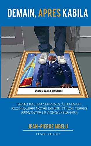Demain, après Kabila : Remettre les cerveaux à l'endroit. Reconquérir notre dignité et nos terres. Réinventer le Congo-Kinshasa