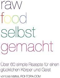 Raw Food Selbst Gemacht - Über 60 Rohkost Rezepte für einen glücklichen Körper und Geist (die besten vegetarischen, veganen, rohköstlichen & rohveganen Rezepte für alle - Anfänger bis Gourmet)