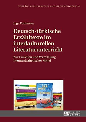 Deutsch-tuerkische Erzaehltexte im interkulturellen Literaturunterricht: Zur Funktion und Vermittlung literaturaesthetischer Mittel (Beitraege zur Literatur- und Mediendidaktik 30)