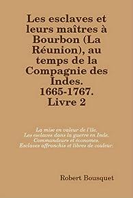 Les Esclaves Et Leurs Maitres a Bourbon , Au Temps De La Compagnie Des Indes. 1665-1767. Livre 2. par robert. bousquet