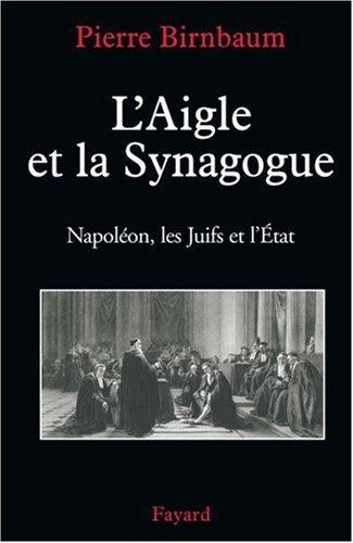 L'Aigle et la Synagogue : Napol??on, les Juifs et l'Etat by Pierre Birnbaum (2007-01-17)