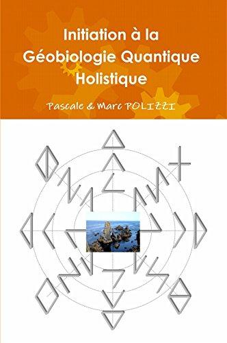 Initiation à la Géobiologie Quantique Holistique, ou comment harmoniser son habitat par la GQH, une synergie modenre entre un Feng Shui atypique et une Géobiologie novatrice par Marc Polizzi