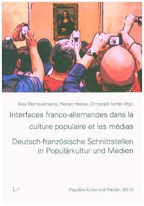 Interfaces franco-allemandes dans la culture populaire et les médias. Deutsch-französische Schnittstellen in Populärkultur und Medien: Dispositifs de ... Vermittlungsprozesse und Fremdwahrnehmung