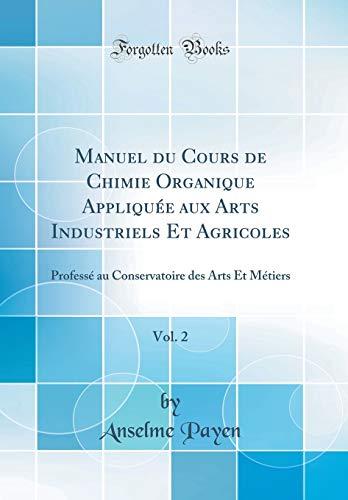Manuel Du Cours de Chimie Organique Appliquée Aux Arts Industriels Et Agricoles, Vol. 2: Professé Au Conservatoire Des Arts Et Métiers (Classic Reprint) par Anselme Payen