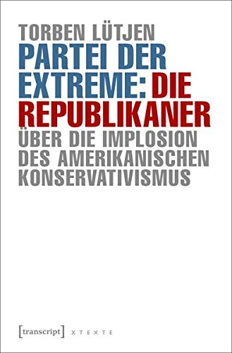 Partei der Extreme: Die Republikaner: Über die Implosion des amerikanischen Konservativismus (X-Texte zu Kultur und Gesellschaft)