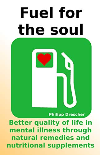 Fuel for the soul: Better quality of life in mental illness through natural remedies and nutritional supplements (English Edition)