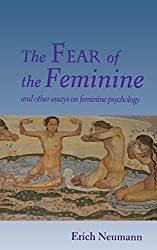 The Fear of the Feminine: And Other Essays on Feminine Psychology (Works by Erich Neumann)