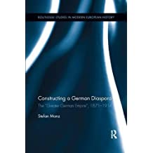 "Constructing a German Diaspora: The ""Greater German Empire,"" 1871-1914 (Routledge Studies in Modern European History)"