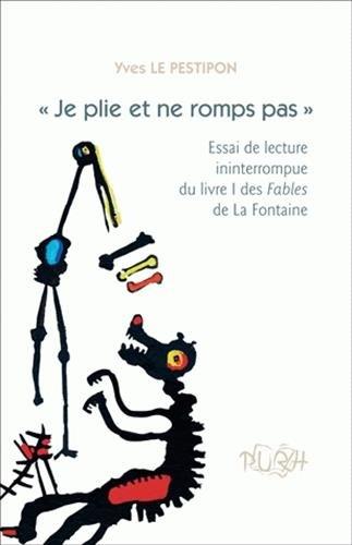Je Plie et Ne Romps Pas. Essai de Lecture Ininterrompue du Livre I de S Fables de la Fontaine par Yves Le Pestipon