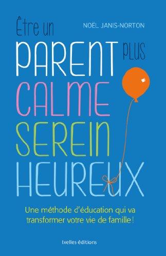 Etre un parent plus calme, serein, heureux: Une méthode révolutionnaire pour des enfants enfin coopératifs !