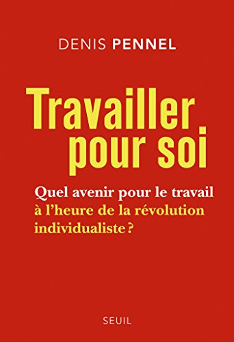 Travailler pour soi. Quel avenir pour le travail à l'heure de la révolution individualiste ?: Quel avenir pour le travail à l'heure de la révolution individualiste ?