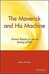 The Maverick and His Machine: Thomas Watson, Sr. and the Making of IBM (Business)